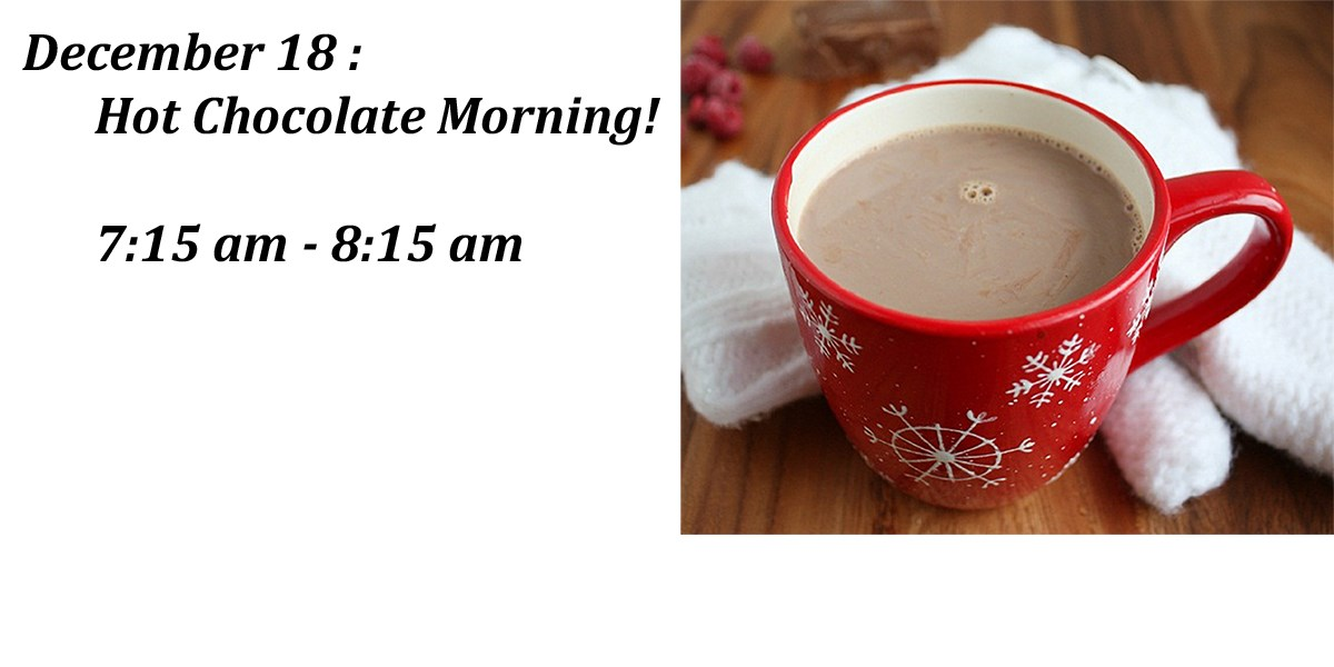 December 18:  Get a cup of hot chocolate this morning between 7:45 am - 8:15 am.