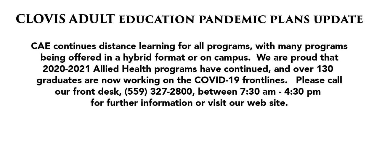 CAE continues distance learning for all programs, with many programs being offered in a hybrid format or on campus.  We are proud that the 2020-2021 Allied Health programs have continued, and over 130 graduates are now working on the COVID-19 frontlines.  Please call our front desk, (559) 327-2800, between 7:30 am to 4:30 am for further information, or visit our website.