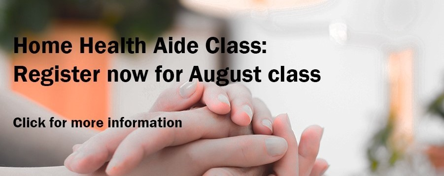 Home Health Aide Class: Register now for August class; click for more information