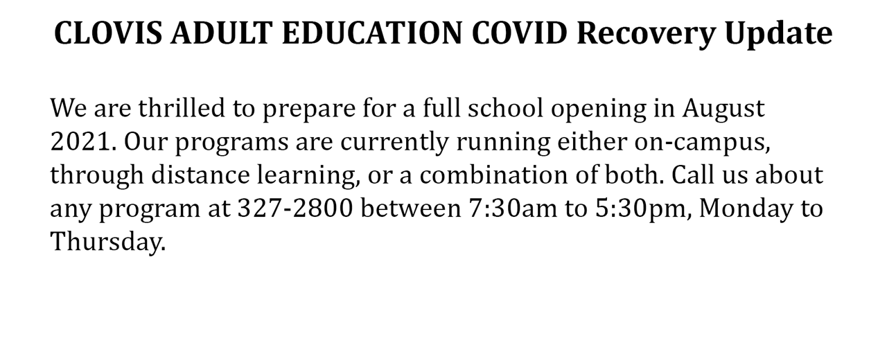 Clovis Adult Education COVID Recovery Update:  We are preparing for full school opening in August 2021. Our programs are currently running either on-campus, through distance learning, or a combination of both.  Call us about any program at 327-2800 between 7:30 am to 5:30 pm, Monday to Thursday.